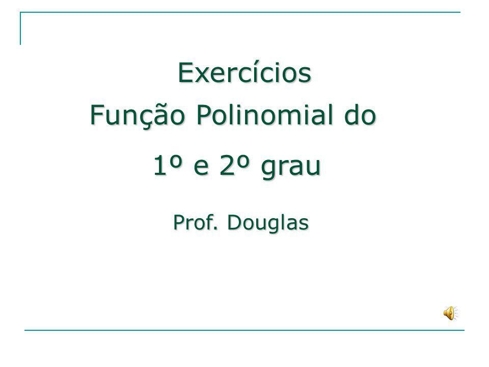 Exercícios Função Polinomial do 1º e 2º grau Prof. Douglas