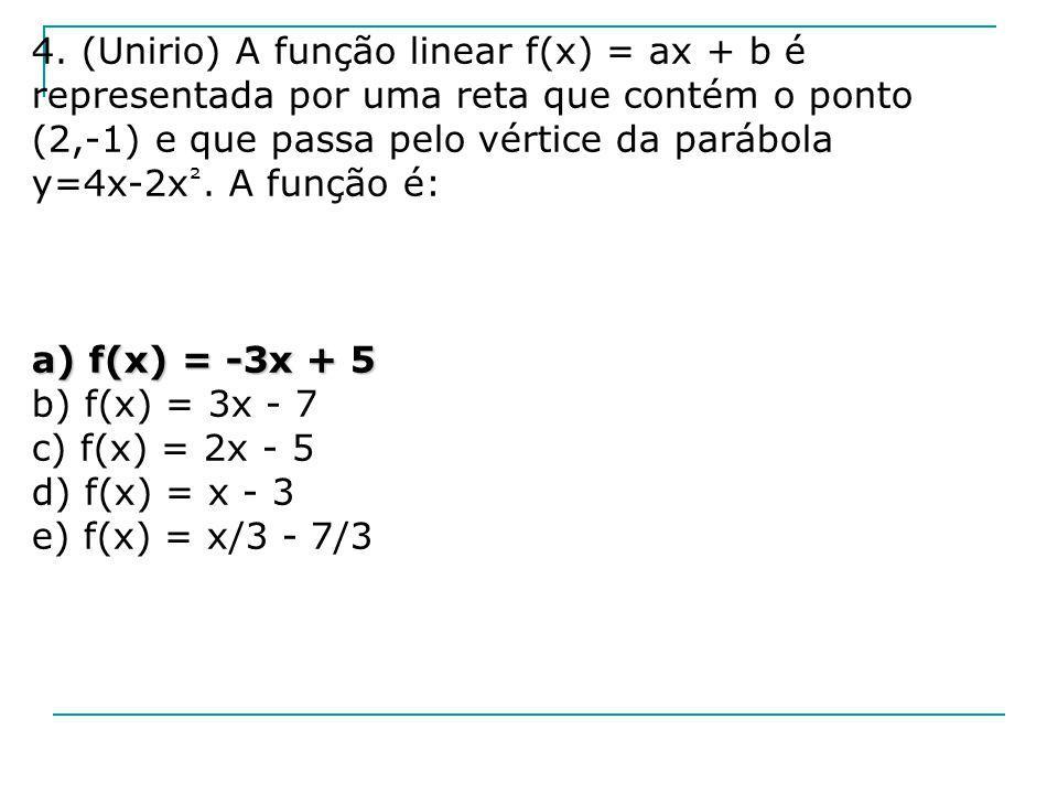 4. (Unirio) A função linear f(x) = ax + b é representada por uma reta que contém o ponto (2,-1) e que passa pelo vértice da parábola