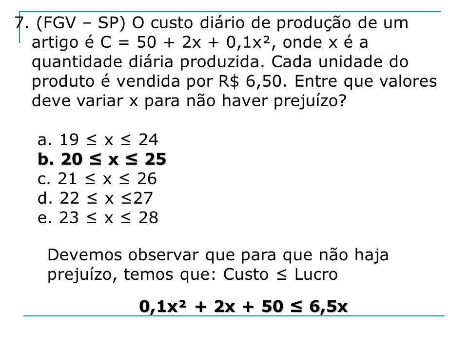 7. (FGV – SP) O custo diário de produção de um artigo é C = 50 + 2x + 0,1x², onde x é a quantidade diária produzida. Cada unidade do produto é vendida por R$ 6,50. Entre que valores deve variar x para não haver prejuízo