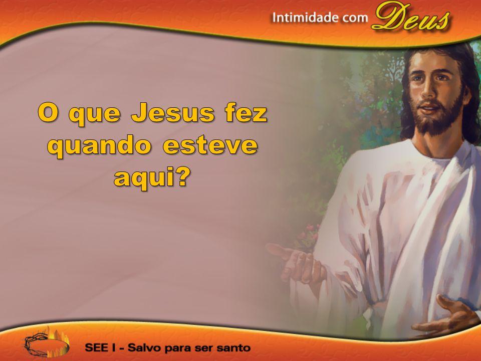 O que Jesus fez quando esteve aqui