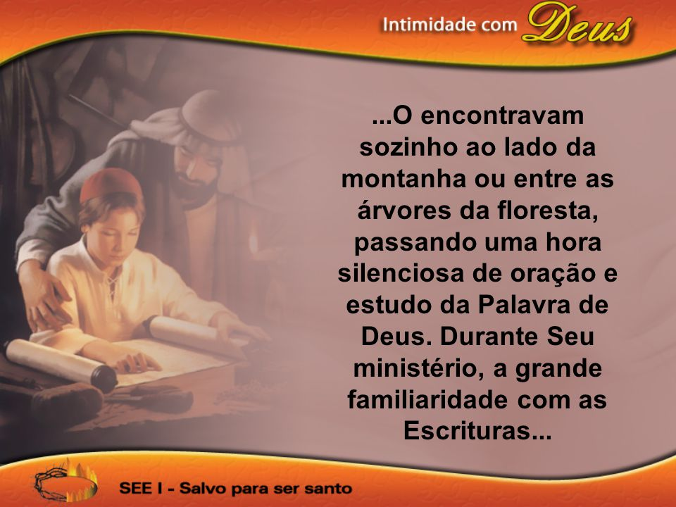 ...O encontravam sozinho ao lado da montanha ou entre as árvores da floresta, passando uma hora silenciosa de oração e estudo da Palavra de Deus.