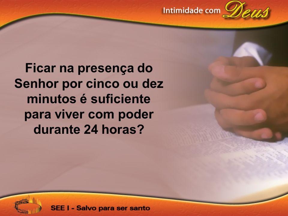 Ficar na presença do Senhor por cinco ou dez minutos é suficiente para viver com poder durante 24 horas