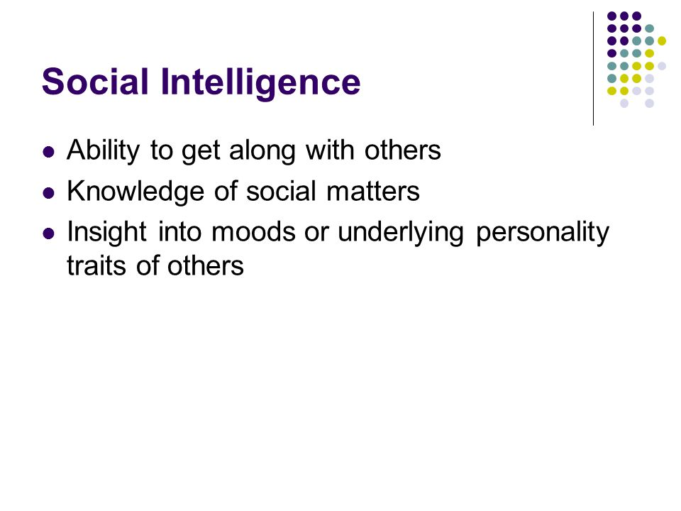 Social Intelligence Ability to get along with others