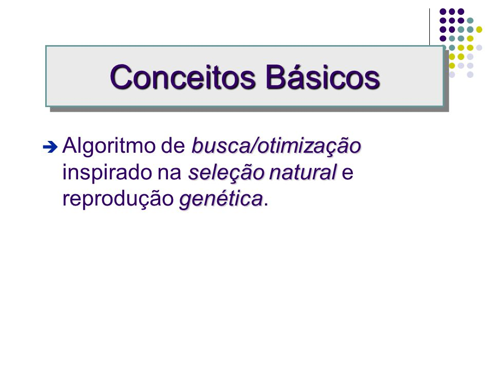 Conceitos Básicos Algoritmo de busca/otimização inspirado na seleção natural e reprodução genética.