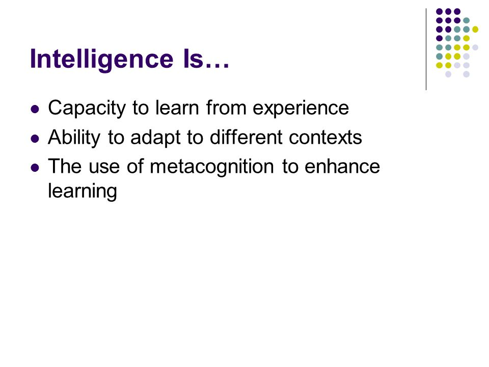 Intelligence Is… Capacity to learn from experience