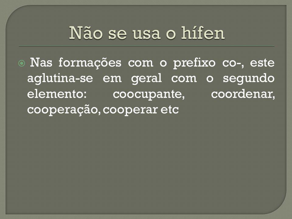 Não se usa o hífen Nas formações com o prefixo co-, este aglutina-se em geral com o segundo elemento: coocupante, coordenar, cooperação, cooperar etc.
