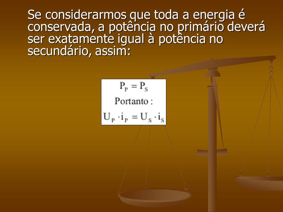 Se considerarmos que toda a energia é conservada, a potência no primário deverá ser exatamente igual à potência no secundário, assim: