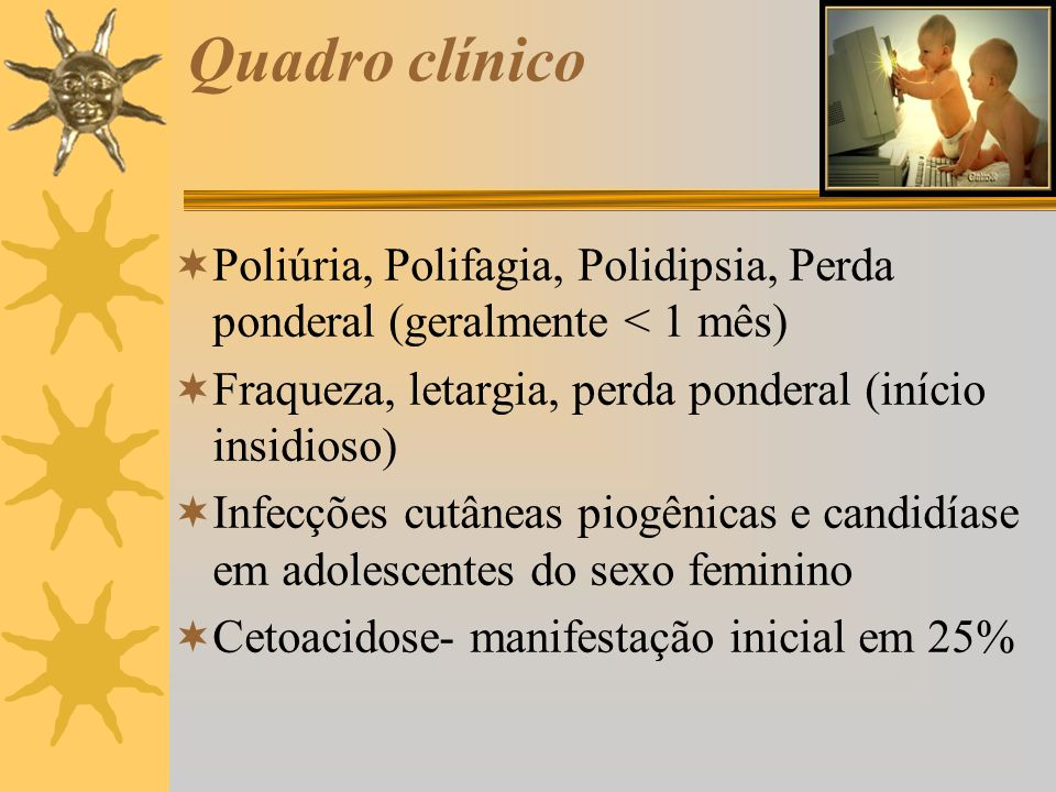 Quadro clínico Poliúria, Polifagia, Polidipsia, Perda ponderal (geralmente < 1 mês) Fraqueza, letargia, perda ponderal (início insidioso)