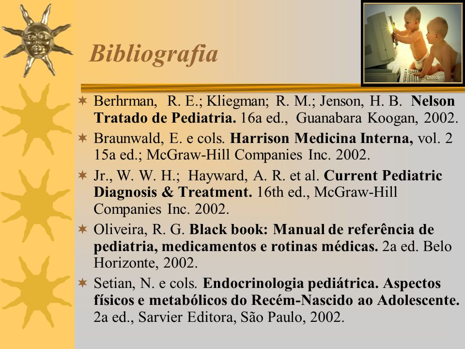 Bibliografia Berhrman, R. E.; Kliegman; R. M.; Jenson, H. B. Nelson Tratado de Pediatria. 16a ed., Guanabara Koogan, 2002.