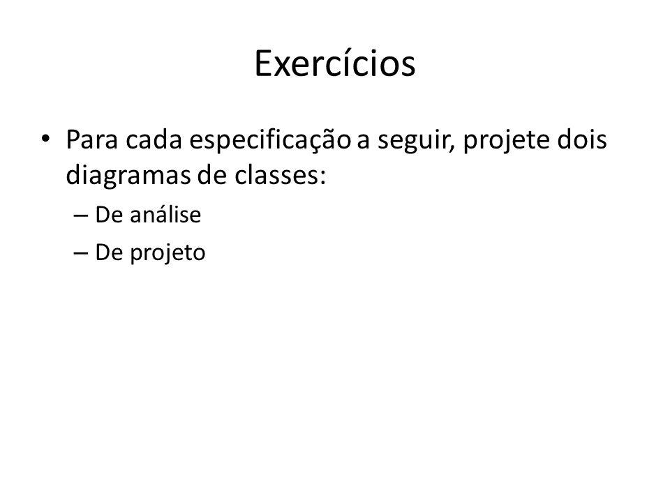 Exercícios Para cada especificação a seguir, projete dois diagramas de classes: De análise.