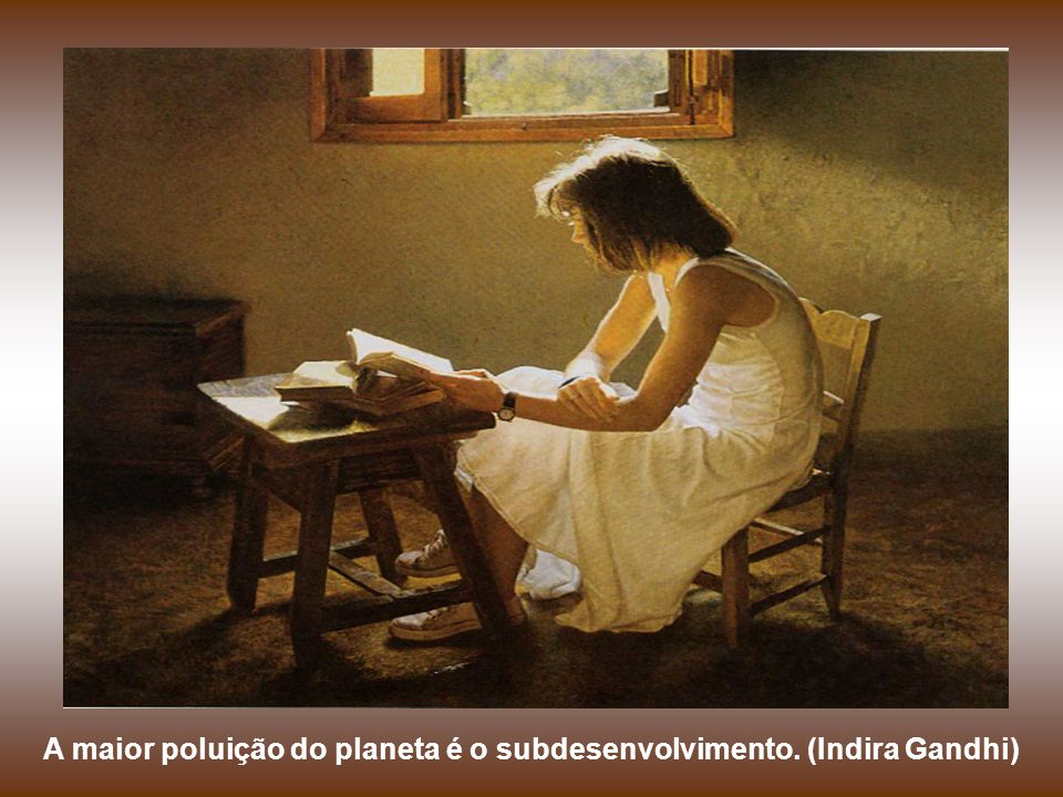 A maior poluição do planeta é o subdesenvolvimento. (Indira Gandhi)