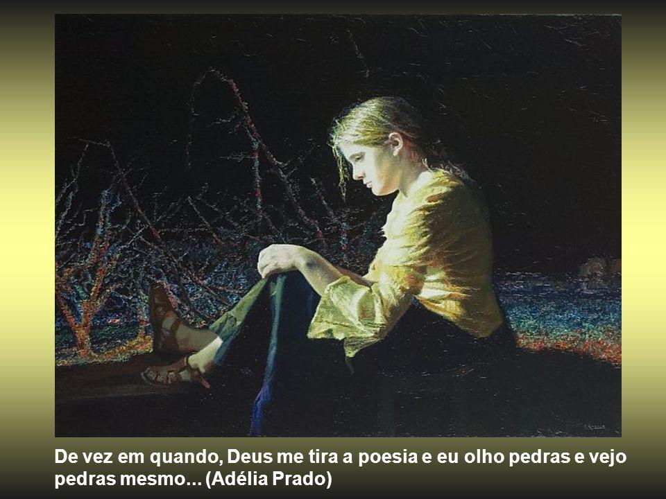De vez em quando, Deus me tira a poesia e eu olho pedras e vejo pedras mesmo... (Adélia Prado)