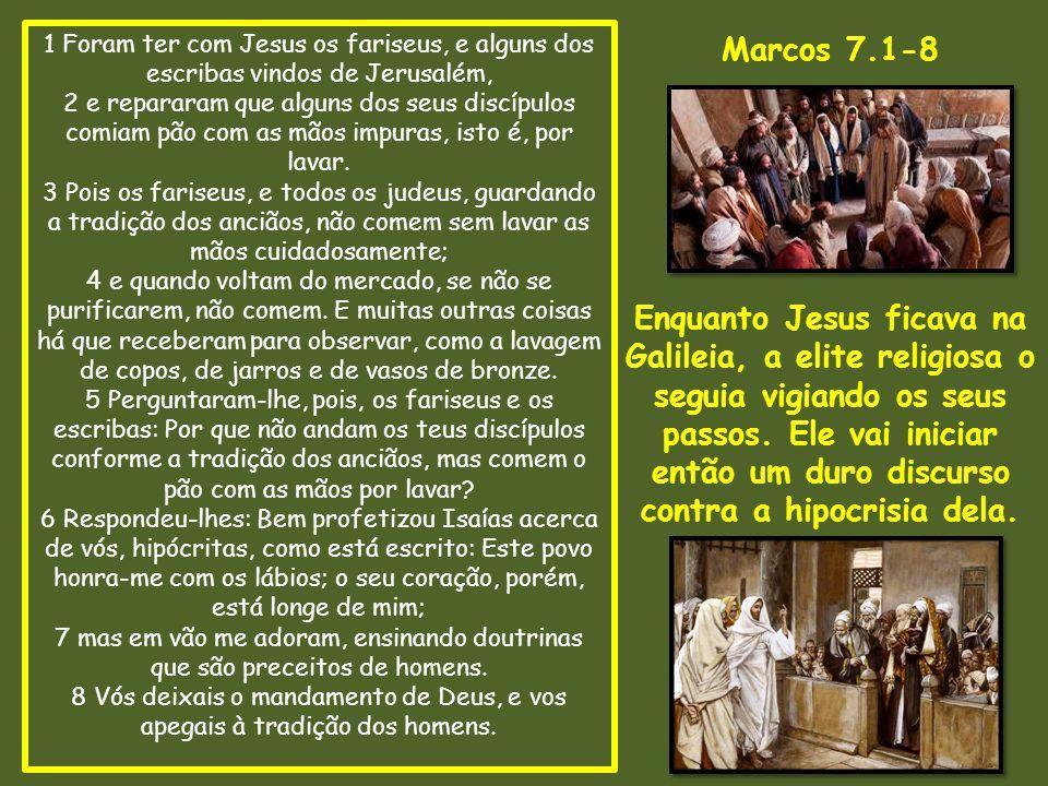 1 Foram ter com Jesus os fariseus, e alguns dos escribas vindos de Jerusalém, 2 e repararam que alguns dos seus discípulos comiam pão com as mãos impuras, isto é, por lavar. 3 Pois os fariseus, e todos os judeus, guardando a tradição dos anciãos, não comem sem lavar as mãos cuidadosamente; 4 e quando voltam do mercado, se não se purificarem, não comem. E muitas outras coisas há que receberam para observar, como a lavagem de copos, de jarros e de vasos de bronze. 5 Perguntaram-lhe, pois, os fariseus e os escribas: Por que não andam os teus discípulos conforme a tradição dos anciãos, mas comem o pão com as mãos por lavar 6 Respondeu-lhes: Bem profetizou Isaías acerca de vós, hipócritas, como está escrito: Este povo honra-me com os lábios; o seu coração, porém, está longe de mim; 7 mas em vão me adoram, ensinando doutrinas que são preceitos de homens. 8 Vós deixais o mandamento de Deus, e vos apegais à tradição dos homens.