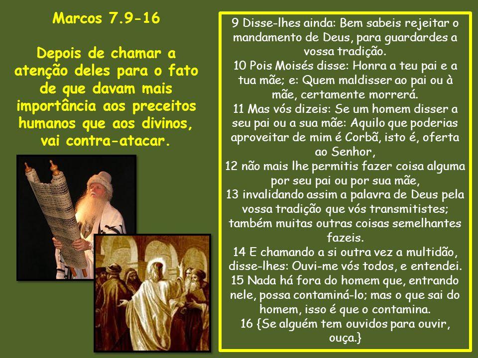 Marcos 7.9-16 Depois de chamar a atenção deles para o fato de que davam mais importância aos preceitos humanos que aos divinos,