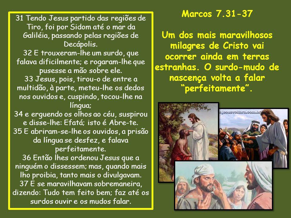 Marcos 7.31-37 Um dos mais maravilhosos milagres de Cristo vai ocorrer ainda em terras estranhas. O surdo-mudo de nascença volta a falar.