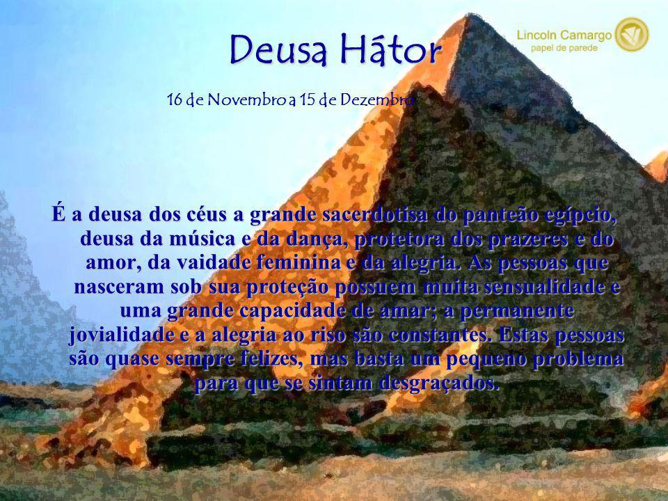 Deusa Hátor 16 de Novembro a 15 de Dezembro.