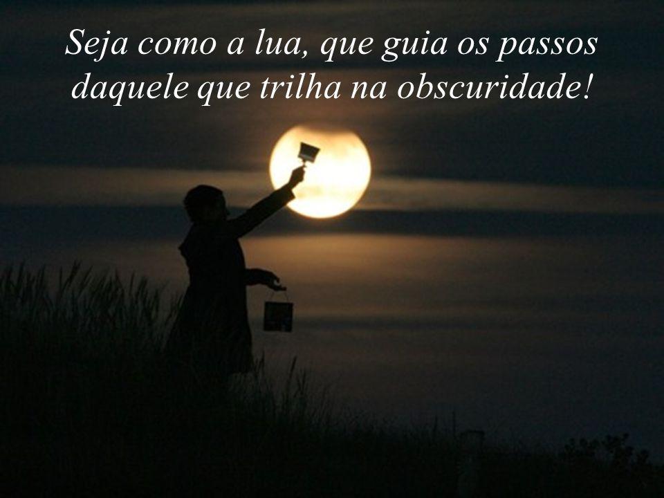 Seja como a lua, que guia os passos daquele que trilha na obscuridade!