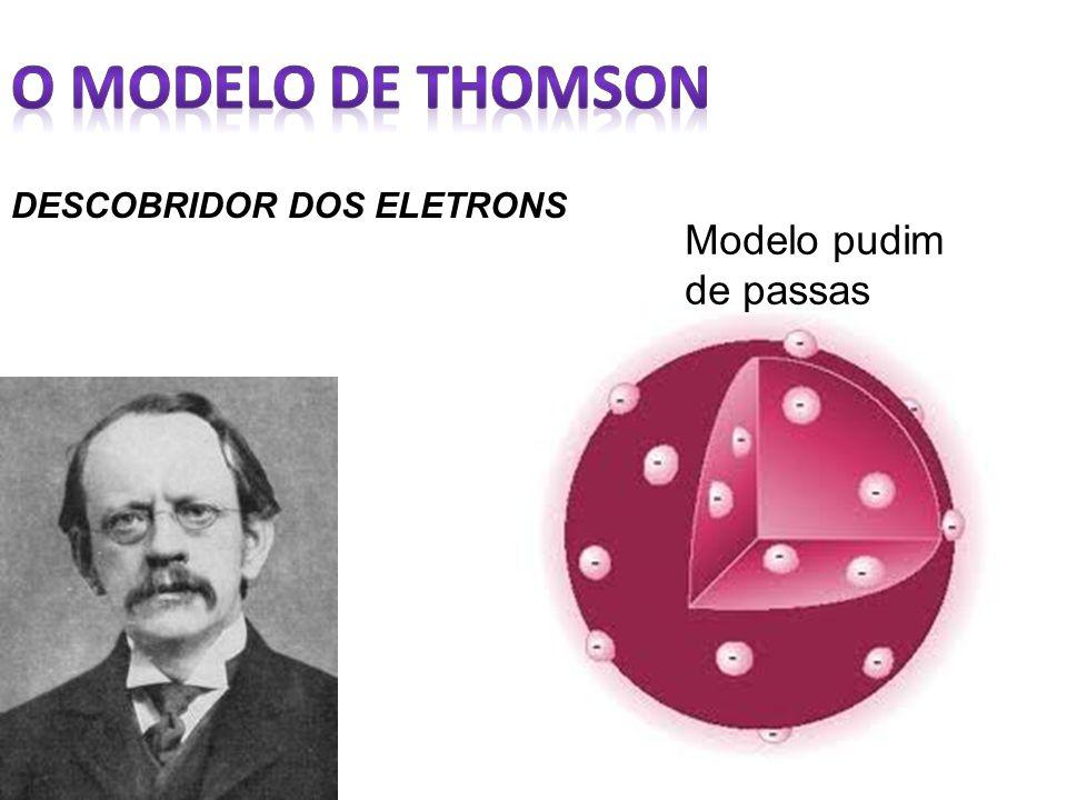 O modelo de Thomson DESCOBRIDOR DOS ELETRONS Modelo pudim de passas