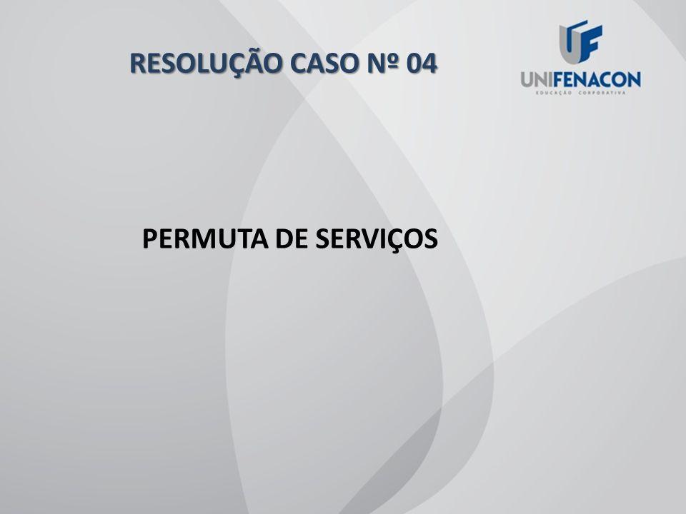 RESOLUÇÃO CASO Nº 04 PERMUTA DE SERVIÇOS