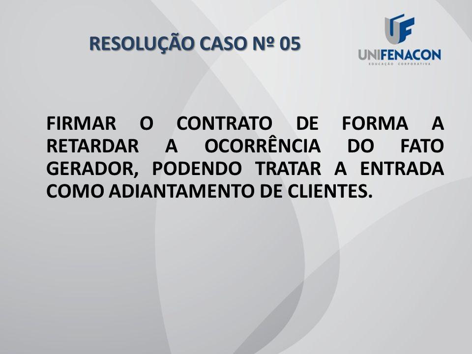 RESOLUÇÃO CASO Nº 05 FIRMAR O CONTRATO DE FORMA A RETARDAR A OCORRÊNCIA DO FATO GERADOR, PODENDO TRATAR A ENTRADA COMO ADIANTAMENTO DE CLIENTES.