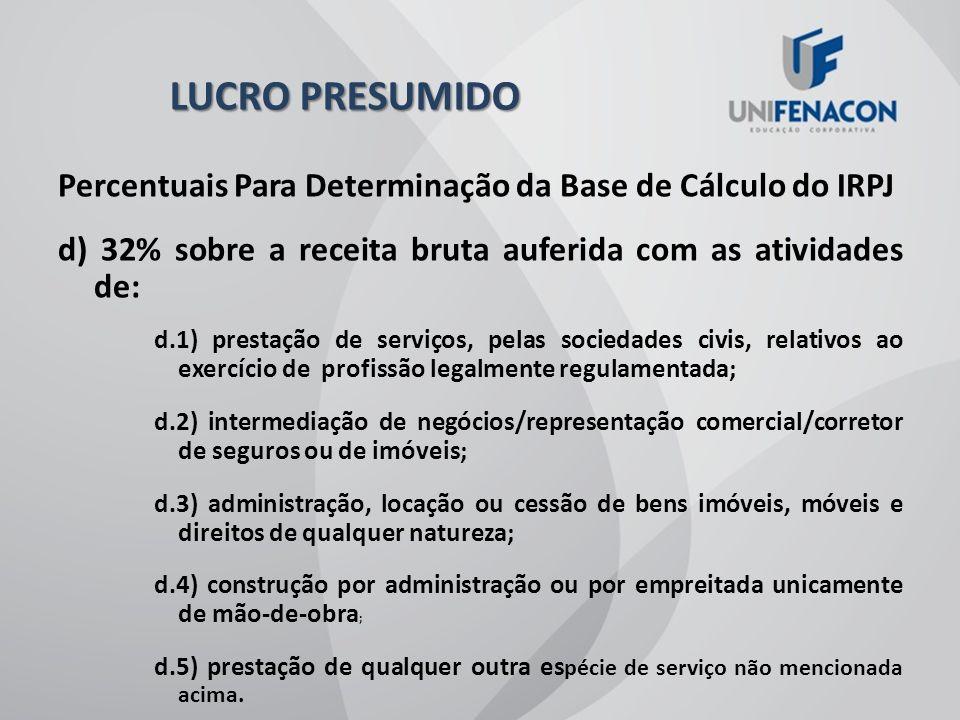 LUCRO PRESUMIDO Percentuais Para Determinação da Base de Cálculo do IRPJ. d) 32% sobre a receita bruta auferida com as atividades de: