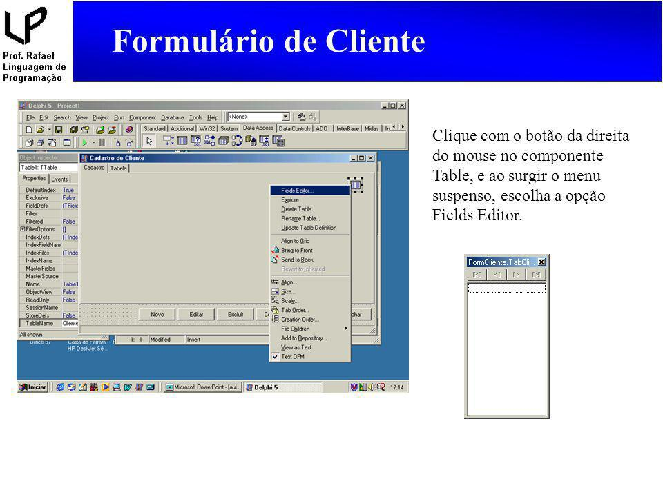 Formulário de Cliente Clique com o botão da direita do mouse no componente Table, e ao surgir o menu suspenso, escolha a opção Fields Editor.