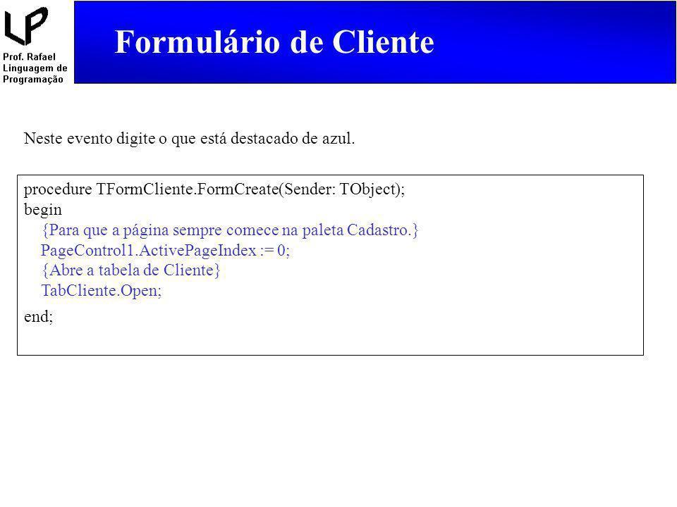 Formulário de Cliente Neste evento digite o que está destacado de azul. procedure TFormCliente.FormCreate(Sender: TObject);