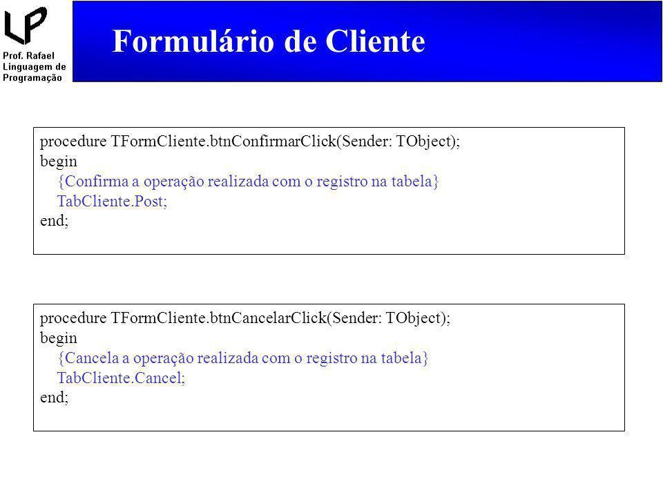 Formulário de Cliente procedure TFormCliente.btnConfirmarClick(Sender: TObject); begin. {Confirma a operação realizada com o registro na tabela}