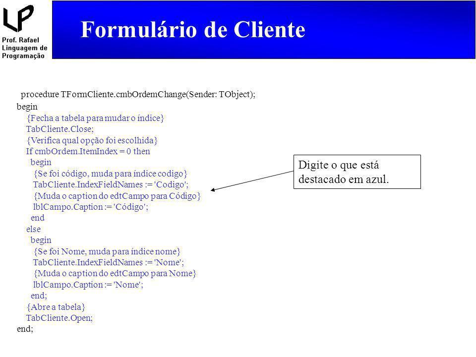 Formulário de Cliente procedure TFormCliente.cmbOrdemChange(Sender: TObject); begin. {Fecha a tabela para mudar o índice}