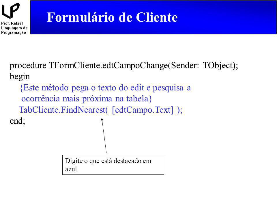 Formulário de Cliente procedure TFormCliente.edtCampoChange(Sender: TObject); begin. {Este método pega o texto do edit e pesquisa a.