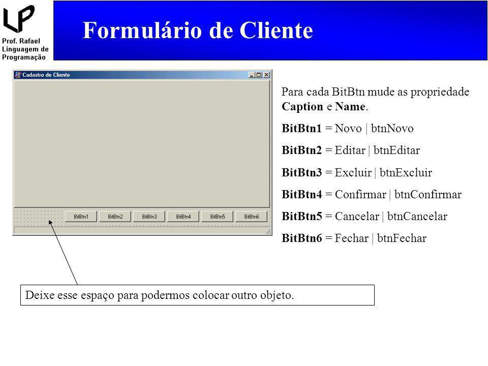 Formulário de Cliente Para cada BitBtn mude as propriedade Caption e Name. BitBtn1 = Novo | btnNovo.