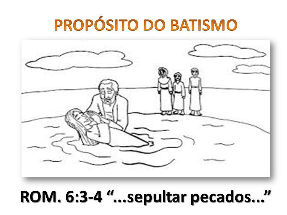 PROPÓSITO DO BATISMO ROM. 6:3-4 ...sepultar pecados...