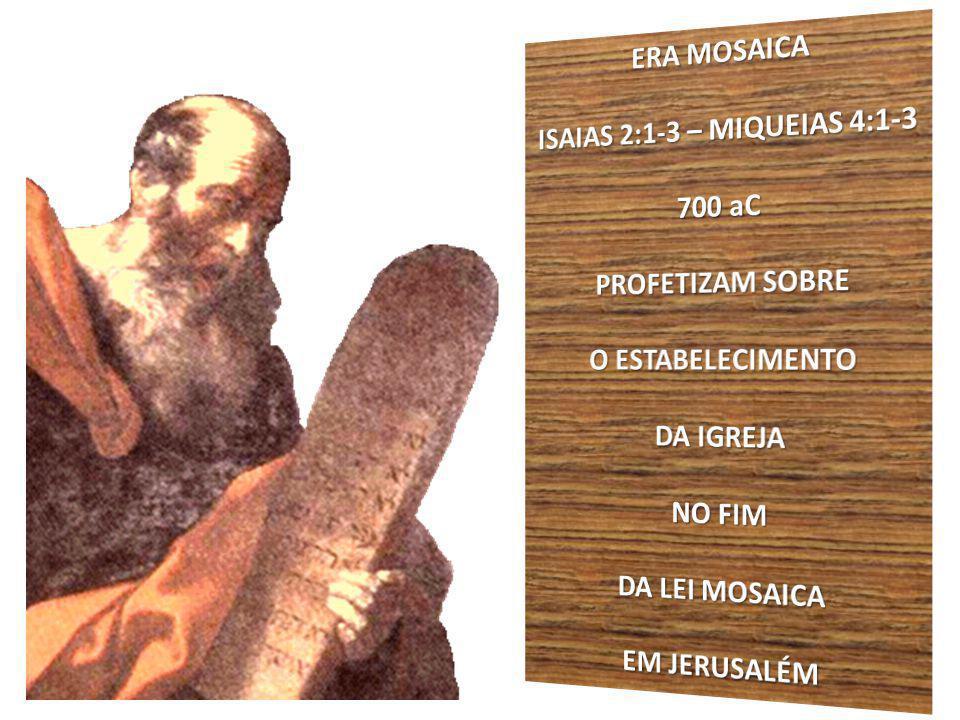 ERA MOSAICA ISAIAS 2:1-3 – MIQUEIAS 4:1-3. 700 aC. PROFETIZAM SOBRE. O ESTABELECIMENTO. DA IGREJA.