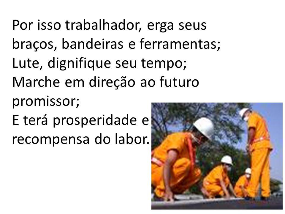 Por isso trabalhador, erga seus braços, bandeiras e ferramentas;