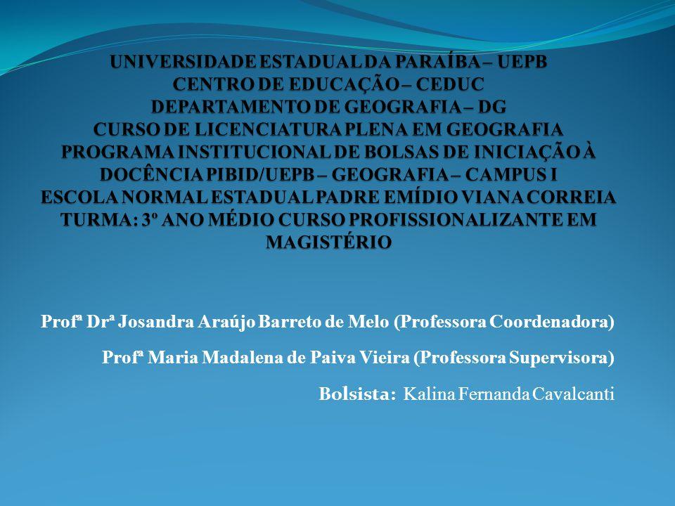 UNIVERSIDADE ESTADUAL DA PARAÍBA – UEPB CENTRO DE EDUCAÇÃO – CEDUC DEPARTAMENTO DE GEOGRAFIA – DG CURSO DE LICENCIATURA PLENA EM GEOGRAFIA PROGRAMA INSTITUCIONAL DE BOLSAS DE INICIAÇÃO À DOCÊNCIA PIBID/UEPB – GEOGRAFIA – CAMPUS I ESCOLA NORMAL ESTADUAL PADRE EMÍDIO VIANA CORREIA TURMA: 3º ANO MÉDIO CURSO PROFISSIONALIZANTE EM MAGISTÉRIO