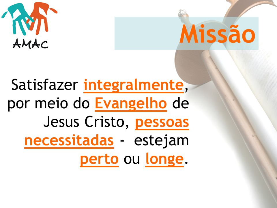 Missão Satisfazer integralmente, por meio do Evangelho de Jesus Cristo, pessoas necessitadas - estejam perto ou longe.