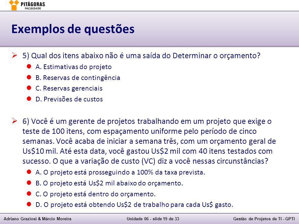 Exemplos de questões 5) Qual dos itens abaixo não é uma saída do Determinar o orçamento A. Estimativas do projeto.