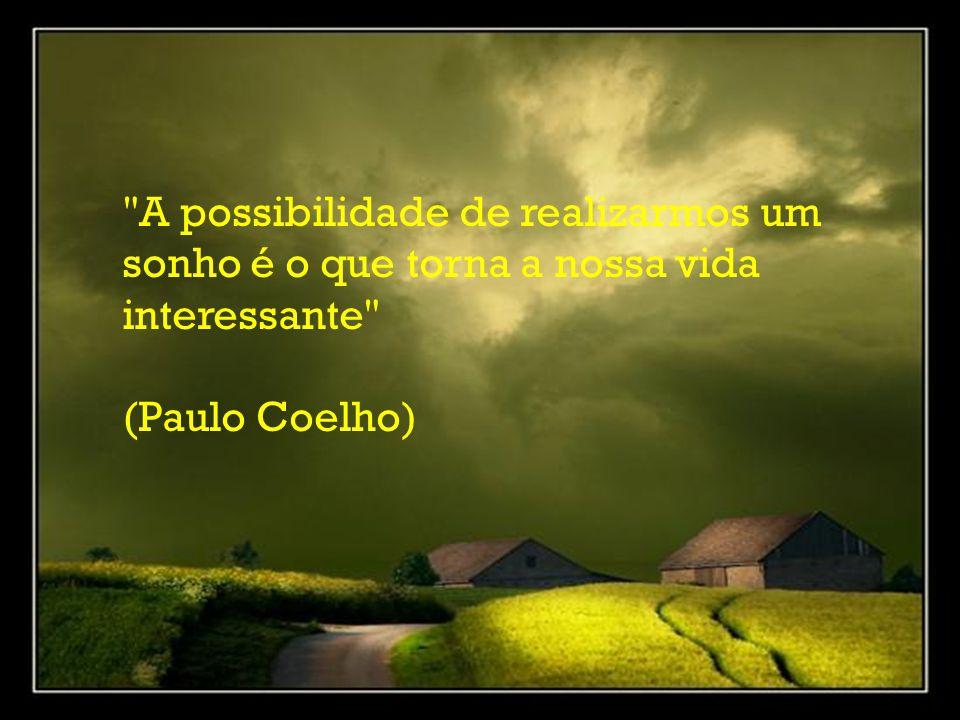 A possibilidade de realizarmos um sonho é o que torna a nossa vida interessante (Paulo Coelho)