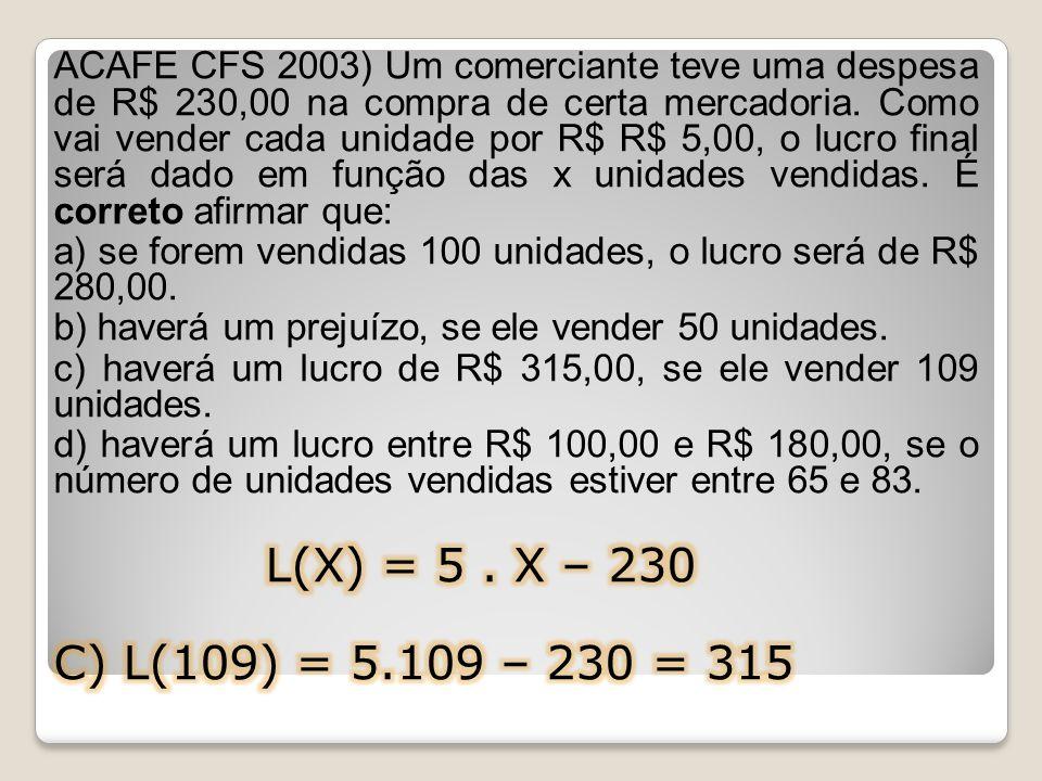 ACAFE CFS 2003) Um comerciante teve uma despesa de R$ 230,00 na compra de certa mercadoria. Como vai vender cada unidade por R$ R$ 5,00, o lucro final será dado em função das x unidades vendidas. É correto afirmar que:
