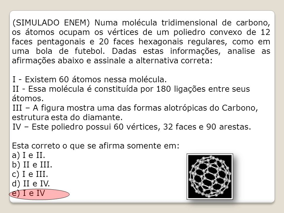 (SIMULADO ENEM) Numa molécula tridimensional de carbono, os átomos ocupam os vértices de um poliedro convexo de 12 faces pentagonais e 20 faces hexagonais regulares, como em uma bola de futebol. Dadas estas informações, analise as afirmações abaixo e assinale a alternativa correta: