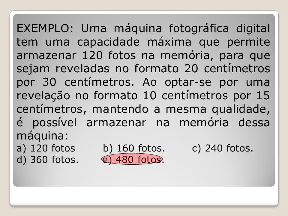 EXEMPLO: Uma máquina fotográfica digital tem uma capacidade máxima que permite armazenar 120 fotos na memória, para que sejam reveladas no formato 20 centímetros por 30 centímetros. Ao optar-se por uma revelação no formato 10 centímetros por 15 centímetros, mantendo a mesma qualidade, é possível armazenar na memória dessa máquina: