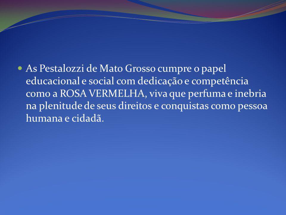 As Pestalozzi de Mato Grosso cumpre o papel educacional e social com dedicação e competência como a ROSA VERMELHA, viva que perfuma e inebria na plenitude de seus direitos e conquistas como pessoa humana e cidadã.
