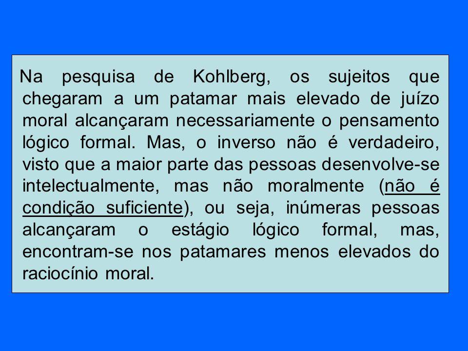 Na pesquisa de Kohlberg, os sujeitos que chegaram a um patamar mais elevado de juízo moral alcançaram necessariamente o pensamento lógico formal.
