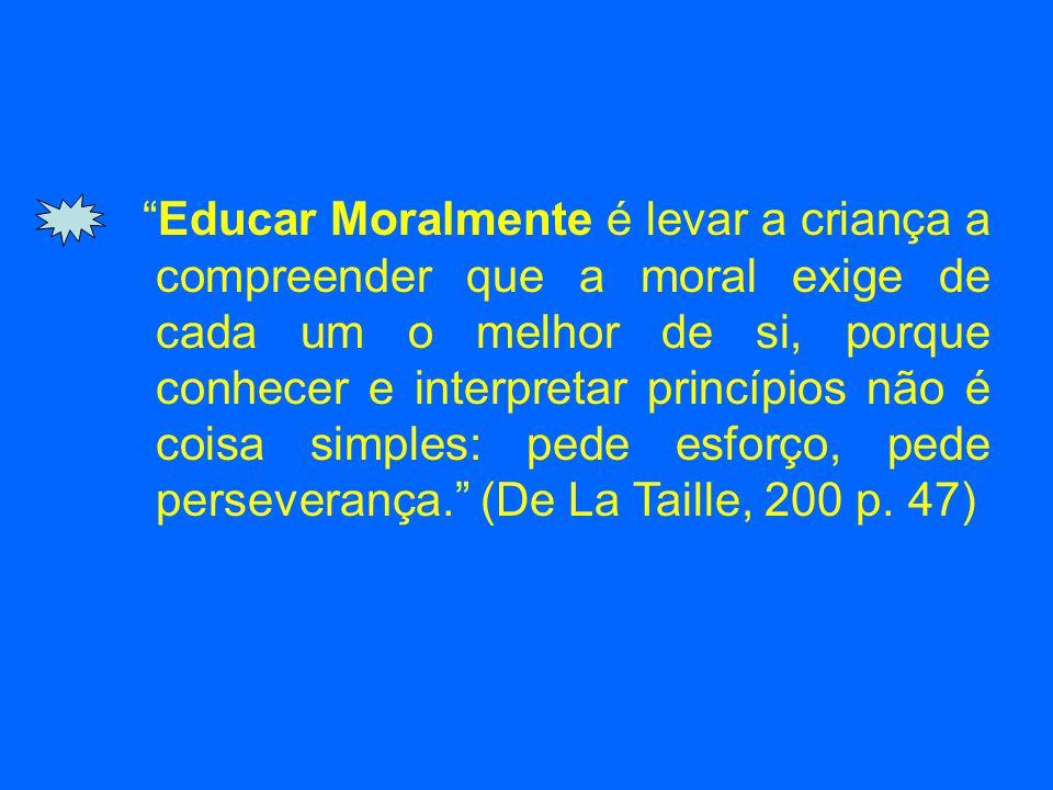 Educar Moralmente é levar a criança a compreender que a moral exige de cada um o melhor de si, porque conhecer e interpretar princípios não é coisa simples: pede esforço, pede perseverança. (De La Taille, 200 p.
