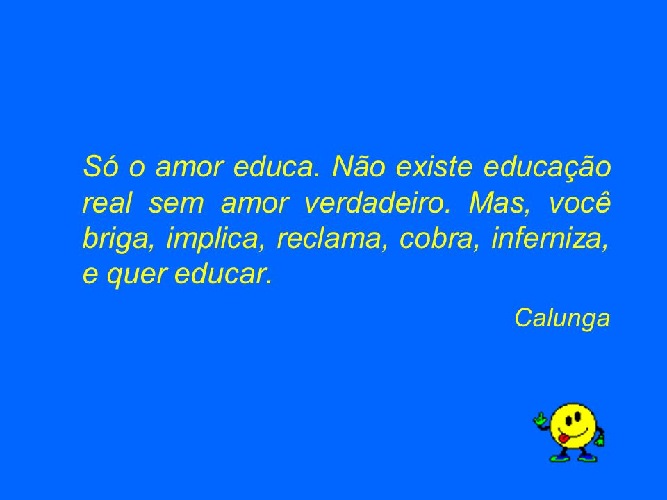 Só o amor educa. Não existe educação real sem amor verdadeiro