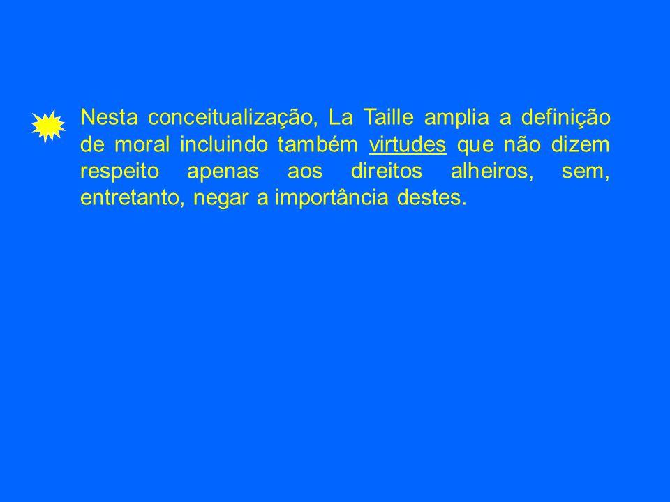 Nesta conceitualização, La Taille amplia a definição de moral incluindo também virtudes que não dizem respeito apenas aos direitos alheiros, sem, entretanto, negar a importância destes.