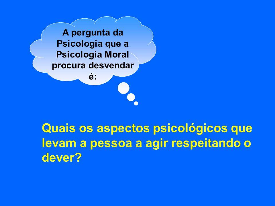 A pergunta da Psicologia que a Psicologia Moral procura desvendar é: