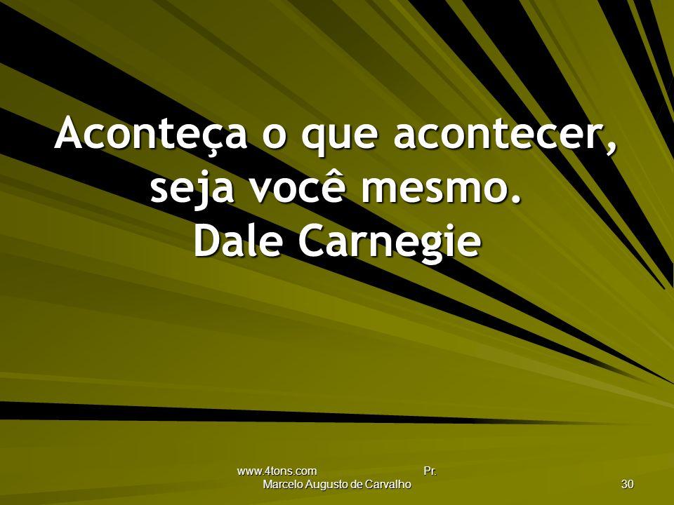 Aconteça o que acontecer, seja você mesmo. Dale Carnegie