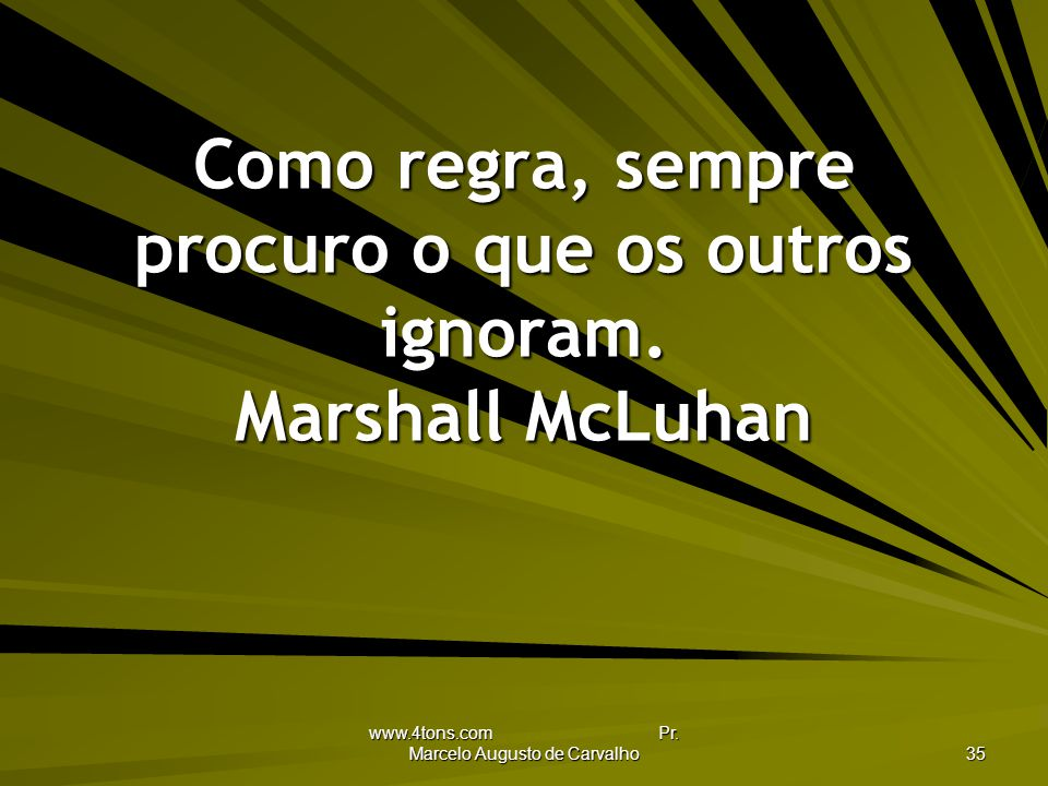 Como regra, sempre procuro o que os outros ignoram. Marshall McLuhan
