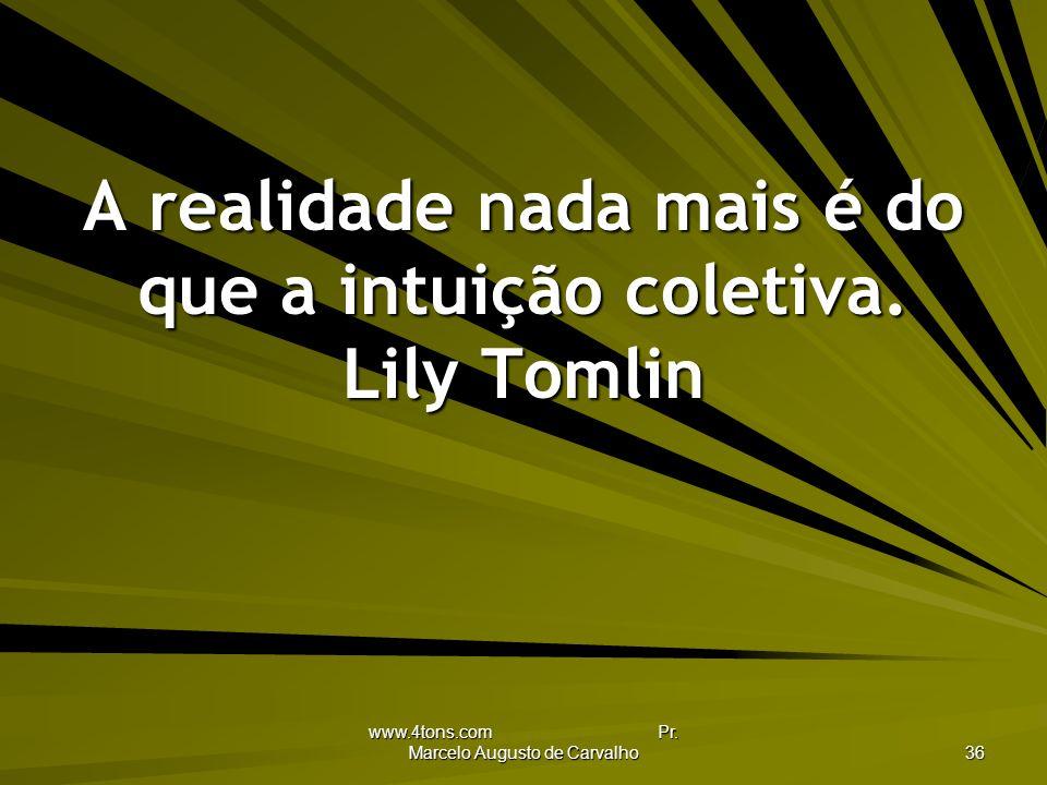 A realidade nada mais é do que a intuição coletiva. Lily Tomlin